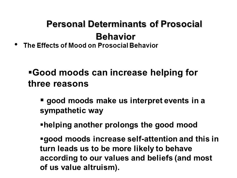 Personal Determinants of Prosocial Behavior The Effects of Mood on Prosocial Behavior  Good moods can increase helping for three reasons  good moods