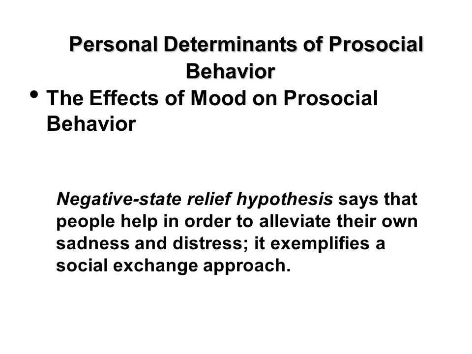 Personal Determinants of Prosocial Behavior The Effects of Mood on Prosocial Behavior Negative-state relief hypothesis says that people help in order