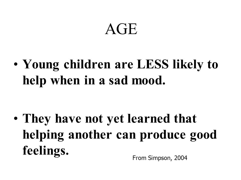 Young children are LESS likely to help when in a sad mood. They have not yet learned that helping another can produce good feelings. AGE From Simpson,