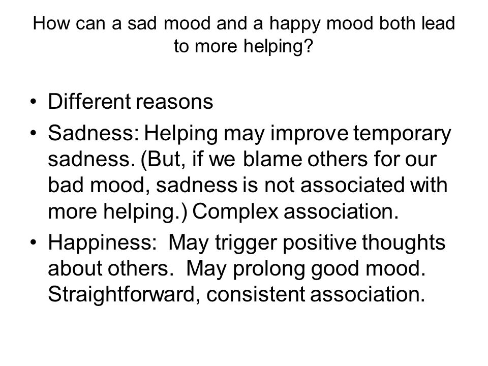 How can a sad mood and a happy mood both lead to more helping? Different reasons Sadness: Helping may improve temporary sadness. (But, if we blame oth