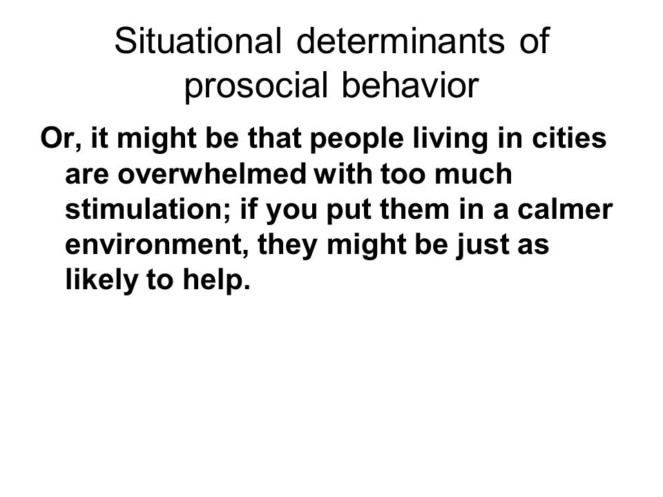 Situational determinants of prosocial behavior Or, it might be that people living in cities are overwhelmed with too much stimulation; if you put them