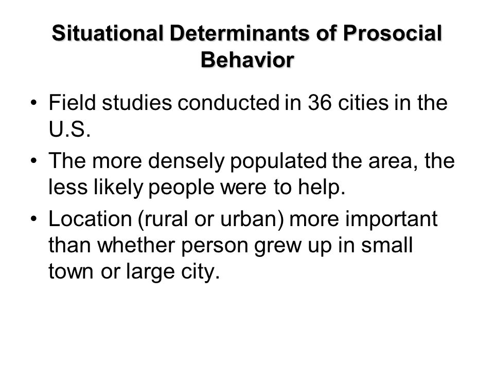 Situational Determinants of Prosocial Behavior Field studies conducted in 36 cities in the U.S. The more densely populated the area, the less likely p