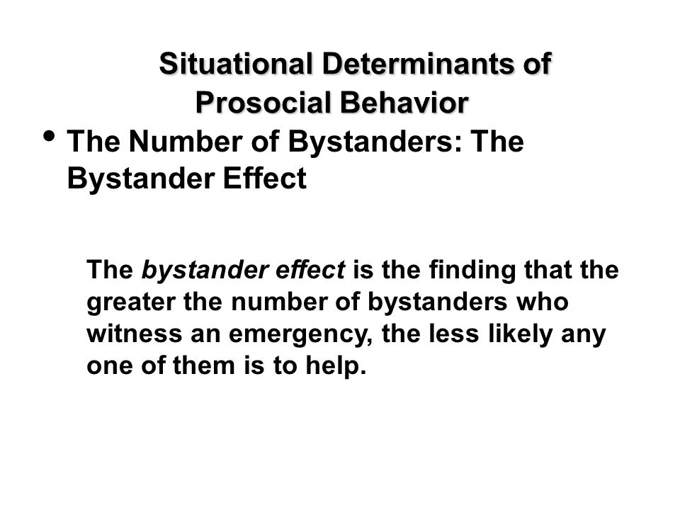 Situational Determinants of Prosocial Behavior The Number of Bystanders: The Bystander Effect The bystander effect is the finding that the greater the