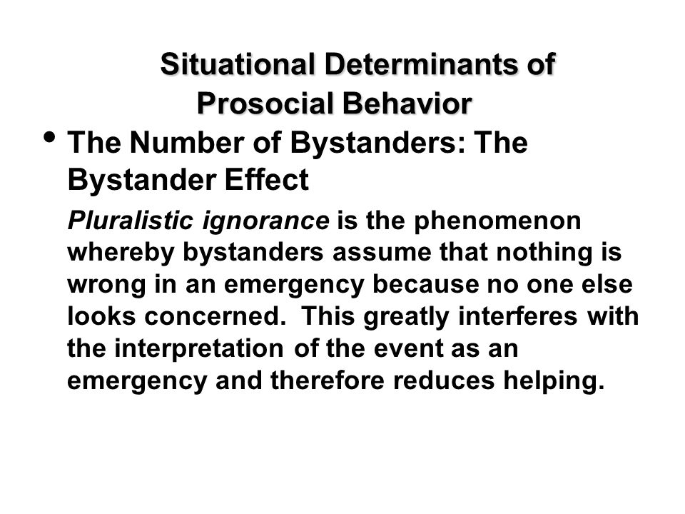 Situational Determinants of Prosocial Behavior The Number of Bystanders: The Bystander Effect Pluralistic ignorance is the phenomenon whereby bystande