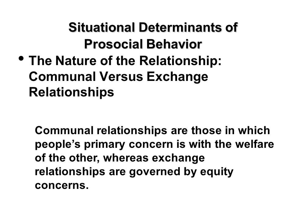 Situational Determinants of Prosocial Behavior The Nature of the Relationship: Communal Versus Exchange Relationships Communal relationships are those