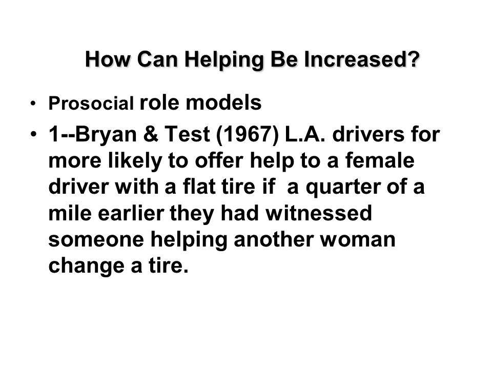 How Can Helping Be Increased? Prosocial role models 1--Bryan & Test (1967) L.A. drivers for more likely to offer help to a female driver with a flat t
