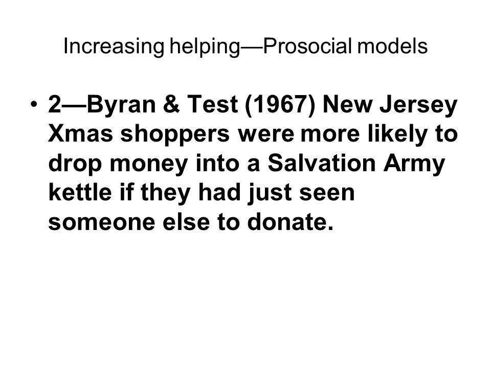 Increasing helping—Prosocial models 2—Byran & Test (1967) New Jersey Xmas shoppers were more likely to drop money into a Salvation Army kettle if they