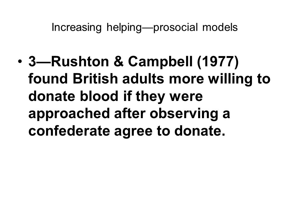 Increasing helping—prosocial models 3—Rushton & Campbell (1977) found British adults more willing to donate blood if they were approached after observ