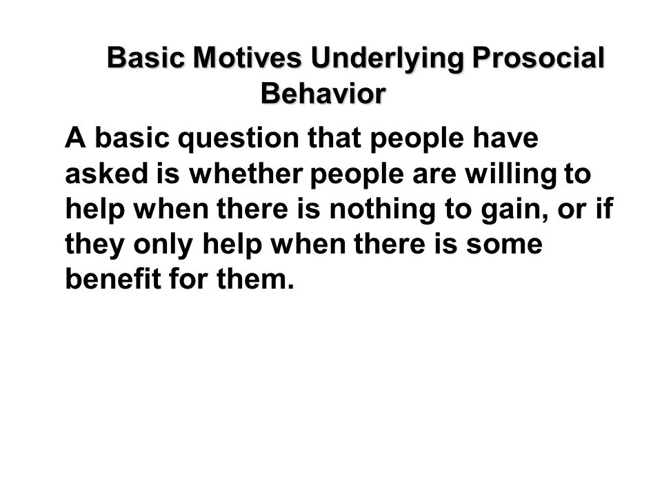 Basic Motives Underlying Prosocial Behavior A basic question that people have asked is whether people are willing to help when there is nothing to gai