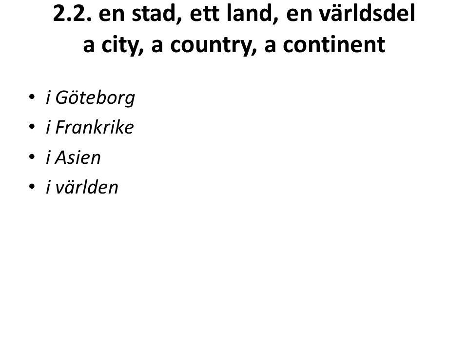 2.2. en stad, ett land, en världsdel a city, a country, a continent i Göteborg i Frankrike i Asien i världen
