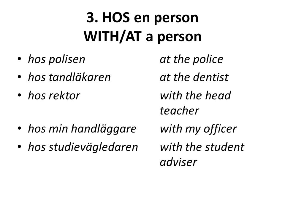 3. HOS en person WITH/AT a person hos polisenat the police hos tandläkarenat the dentist hos rektorwith the head teacher hos min handläggarewith my of