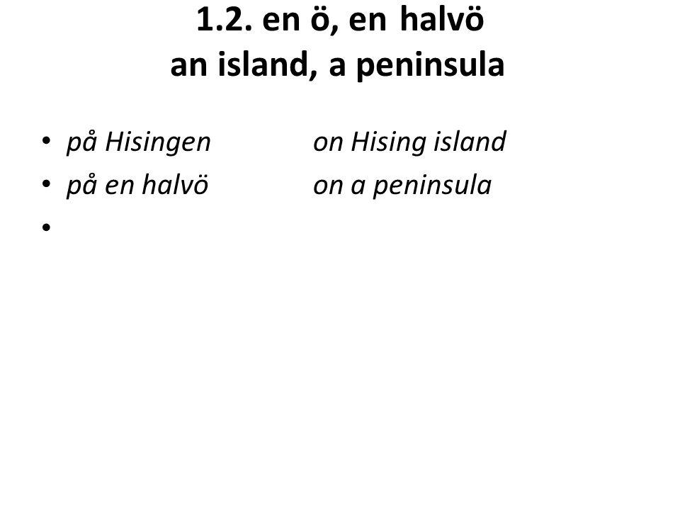 1.2. en ö, enhalvö an island, a peninsula på Hisingenon Hising island på en halvöon a peninsula