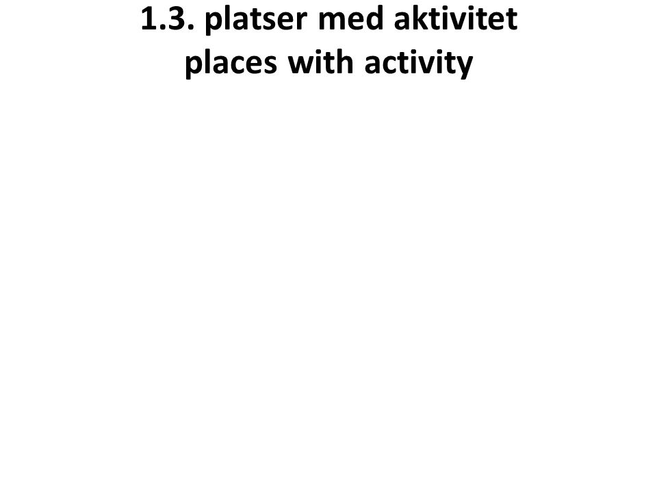 1.3. platser med aktivitet places with activity