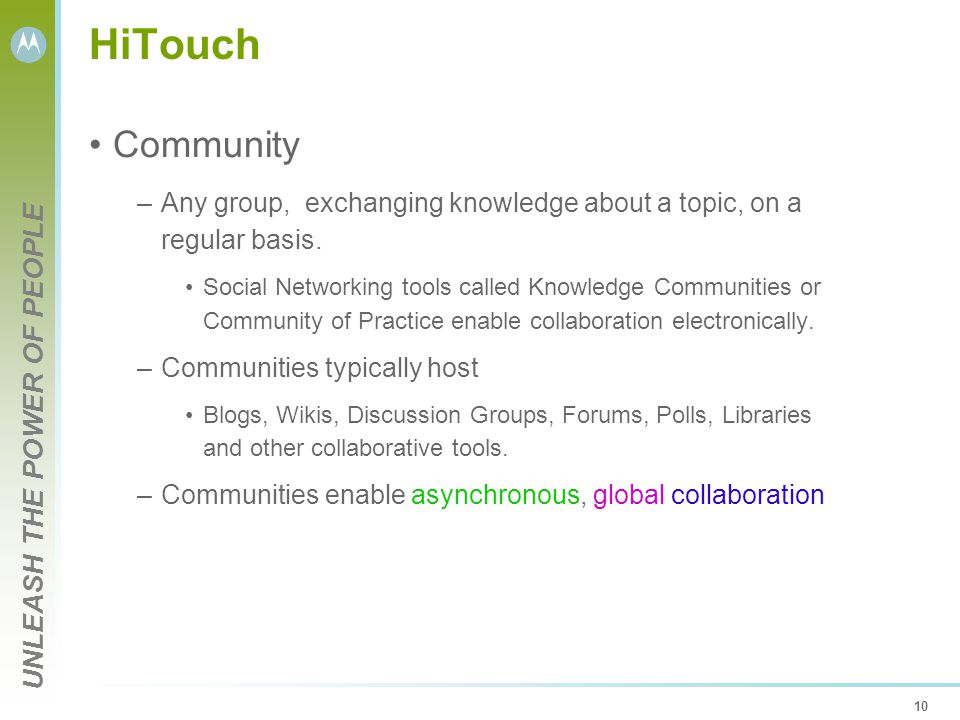 UNLEASH THE POWER OF PEOPLE 10 HiTouch Community –Any group, exchanging knowledge about a topic, on a regular basis.