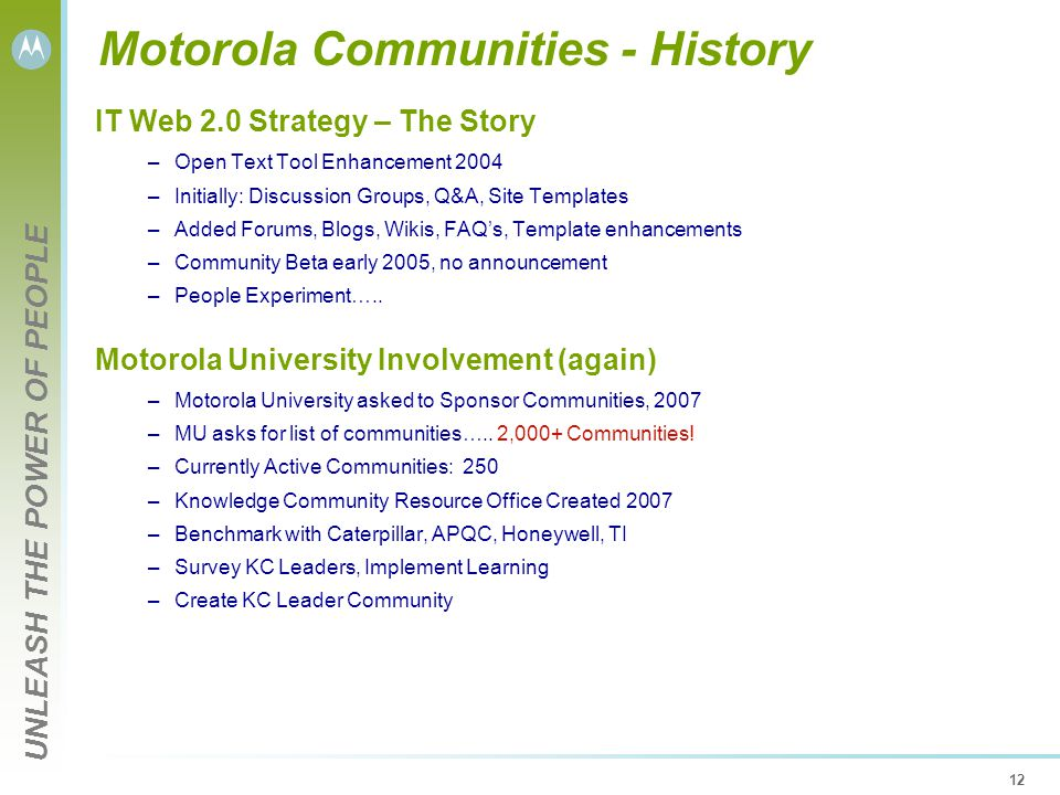 UNLEASH THE POWER OF PEOPLE 12 Motorola Communities - History IT Web 2.0 Strategy – The Story –Open Text Tool Enhancement 2004 –Initially: Discussion Groups, Q&A, Site Templates –Added Forums, Blogs, Wikis, FAQ's, Template enhancements –Community Beta early 2005, no announcement –People Experiment…..