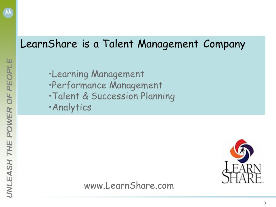 UNLEASH THE POWER OF PEOPLE 3 LearnShare is a Talent Management Company Learning Management Performance Management Talent & Succession Planning Analytics
