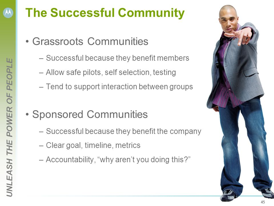 UNLEASH THE POWER OF PEOPLE 45 The Successful Community Grassroots Communities –Successful because they benefit members –Allow safe pilots, self selec