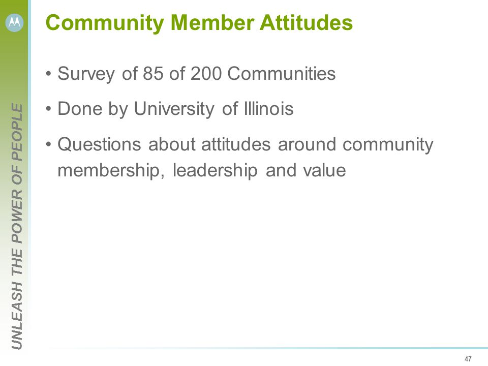UNLEASH THE POWER OF PEOPLE 47 Community Member Attitudes Survey of 85 of 200 Communities Done by University of Illinois Questions about attitudes around community membership, leadership and value