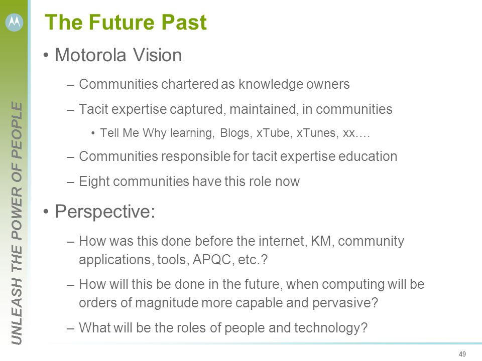 UNLEASH THE POWER OF PEOPLE 49 The Future Past Motorola Vision –Communities chartered as knowledge owners –Tacit expertise captured, maintained, in communities Tell Me Why learning, Blogs, xTube, xTunes, xx….