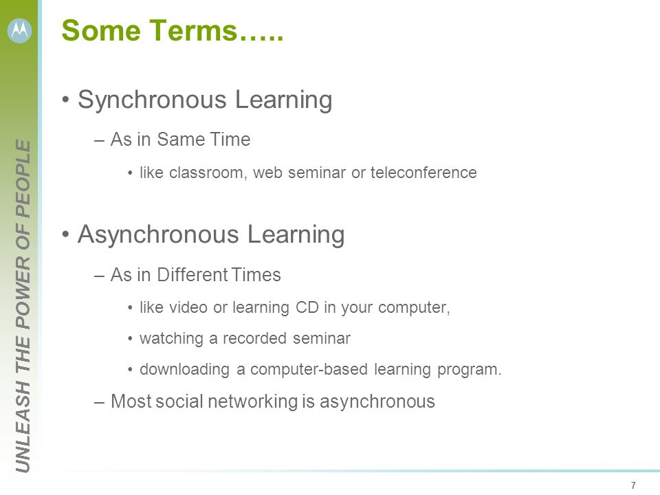 UNLEASH THE POWER OF PEOPLE 7 Some Terms….. Synchronous Learning –As in Same Time like classroom, web seminar or teleconference Asynchronous Learning
