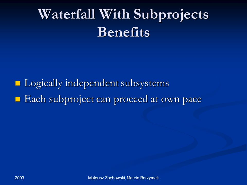 2003 Mateusz Żochowski, Marcin Borzymek Waterfall With Subprojects Benefits Logically independent subsystems Logically independent subsystems Each subproject can proceed at own pace Each subproject can proceed at own pace