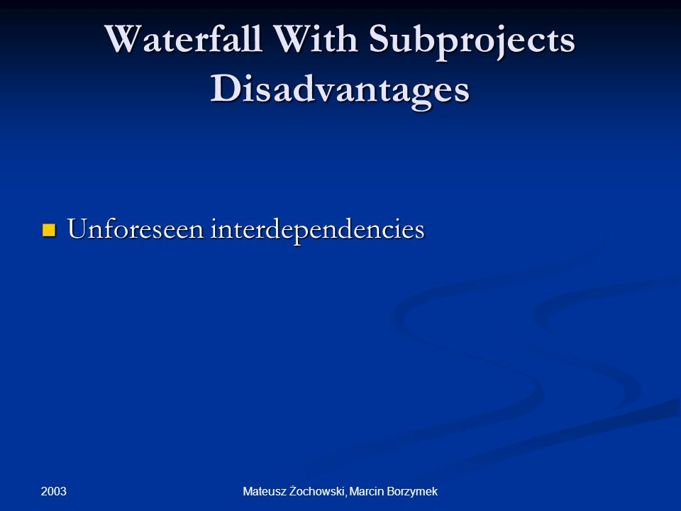 2003 Mateusz Żochowski, Marcin Borzymek Waterfall With Subprojects Disadvantages Unforeseen interdependencies Unforeseen interdependencies