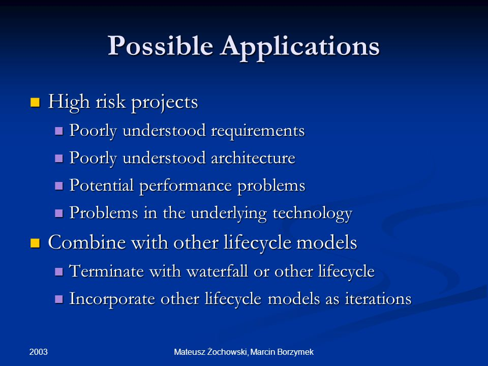 2003 Mateusz Żochowski, Marcin Borzymek Possible Applications High risk projects High risk projects Poorly understood requirements Poorly understood requirements Poorly understood architecture Poorly understood architecture Potential performance problems Potential performance problems Problems in the underlying technology Problems in the underlying technology Combine with other lifecycle models Combine with other lifecycle models Terminate with waterfall or other lifecycle Terminate with waterfall or other lifecycle Incorporate other lifecycle models as iterations Incorporate other lifecycle models as iterations