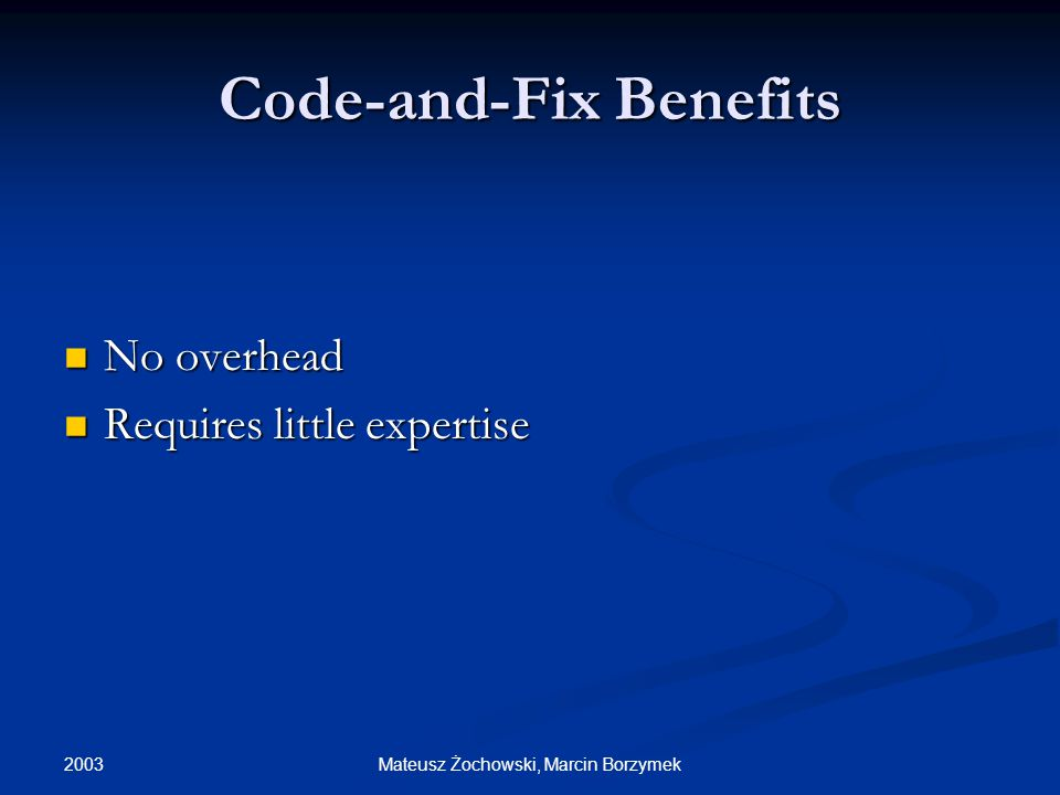 2003 Mateusz Żochowski, Marcin Borzymek Code-and-Fix Benefits No overhead No overhead Requires little expertise Requires little expertise