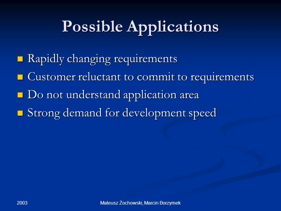 2003 Mateusz Żochowski, Marcin Borzymek Possible Applications Rapidly changing requirements Rapidly changing requirements Customer reluctant to commit to requirements Customer reluctant to commit to requirements Do not understand application area Do not understand application area Strong demand for development speed Strong demand for development speed
