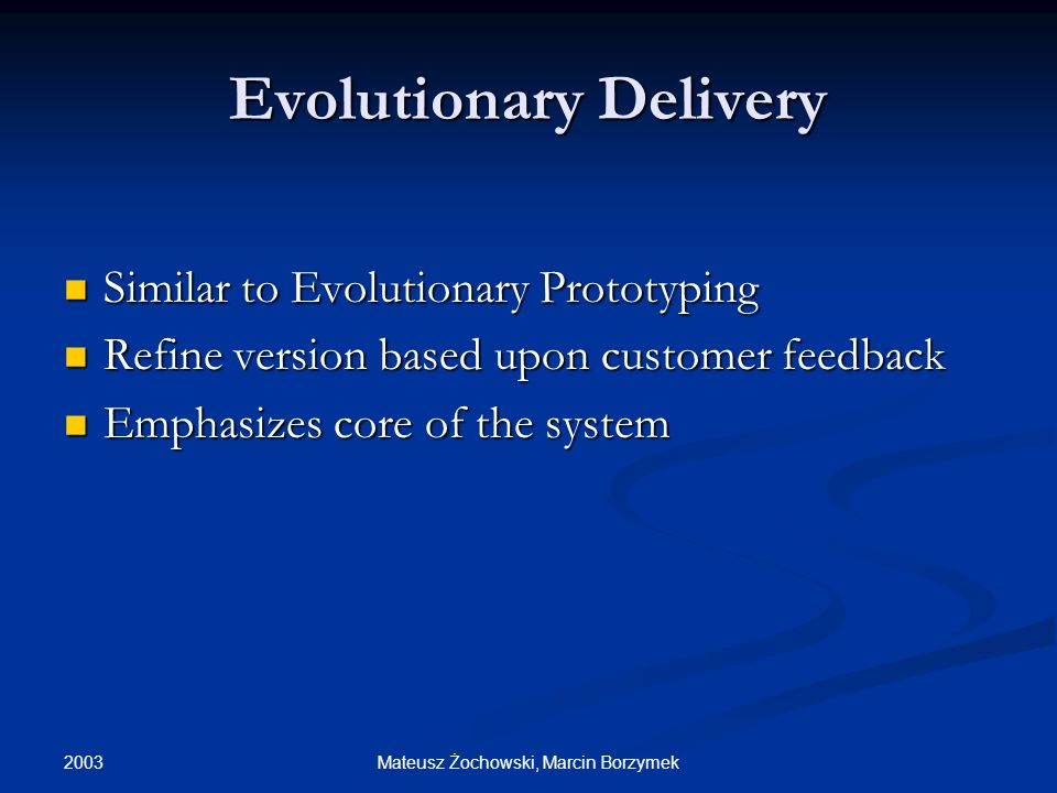 2003 Mateusz Żochowski, Marcin Borzymek Evolutionary Delivery Similar to Evolutionary Prototyping Similar to Evolutionary Prototyping Refine version based upon customer feedback Refine version based upon customer feedback Emphasizes core of the system Emphasizes core of the system