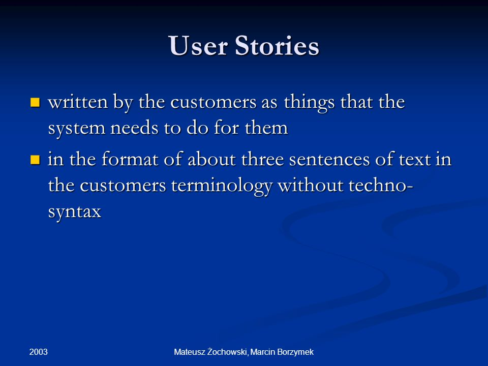 2003 Mateusz Żochowski, Marcin Borzymek User Stories written by the customers as things that the system needs to do for them written by the customers as things that the system needs to do for them in the format of about three sentences of text in the customers terminology without techno- syntax in the format of about three sentences of text in the customers terminology without techno- syntax