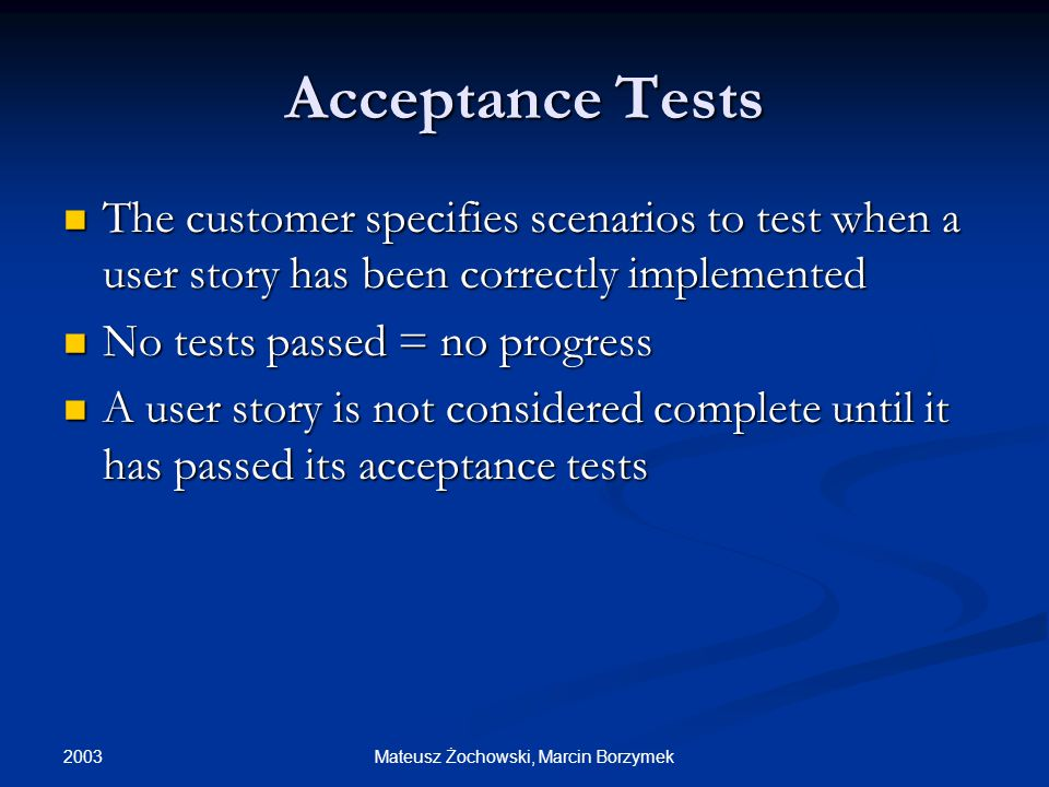 2003 Mateusz Żochowski, Marcin Borzymek Acceptance Tests The customer specifies scenarios to test when a user story has been correctly implemented The customer specifies scenarios to test when a user story has been correctly implemented No tests passed = no progress No tests passed = no progress A user story is not considered complete until it has passed its acceptance tests A user story is not considered complete until it has passed its acceptance tests
