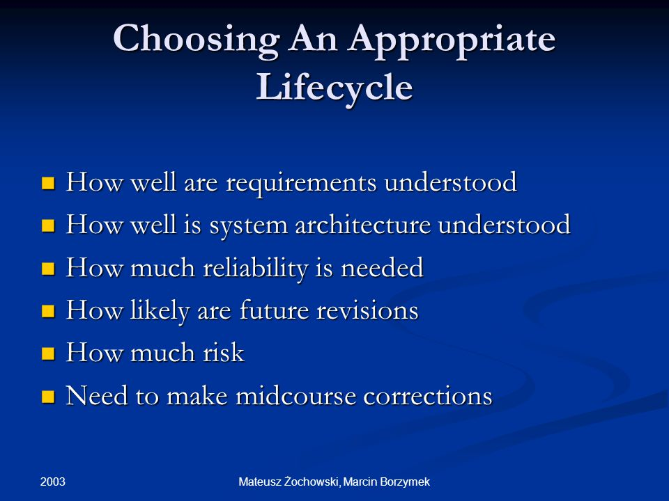 2003 Mateusz Żochowski, Marcin Borzymek Choosing An Appropriate Lifecycle How well are requirements understood How well are requirements understood How well is system architecture understood How well is system architecture understood How much reliability is needed How much reliability is needed How likely are future revisions How likely are future revisions How much risk How much risk Need to make midcourse corrections Need to make midcourse corrections