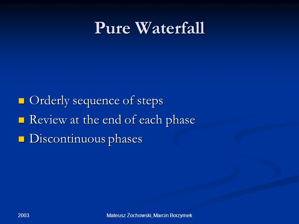 2003 Mateusz Żochowski, Marcin Borzymek Pure Waterfall Orderly sequence of steps Orderly sequence of steps Review at the end of each phase Review at the end of each phase Discontinuous phases Discontinuous phases
