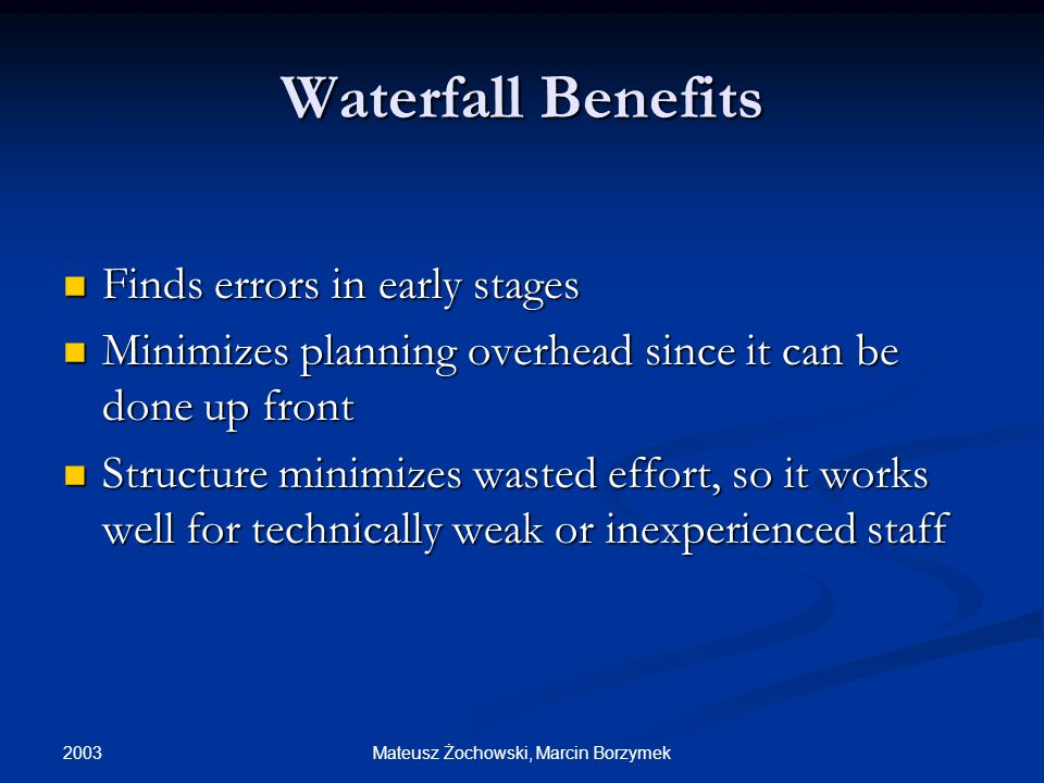 2003 Mateusz Żochowski, Marcin Borzymek Waterfall Benefits Finds errors in early stages Finds errors in early stages Minimizes planning overhead since it can be done up front Minimizes planning overhead since it can be done up front Structure minimizes wasted effort, so it works well for technically weak or inexperienced staff Structure minimizes wasted effort, so it works well for technically weak or inexperienced staff