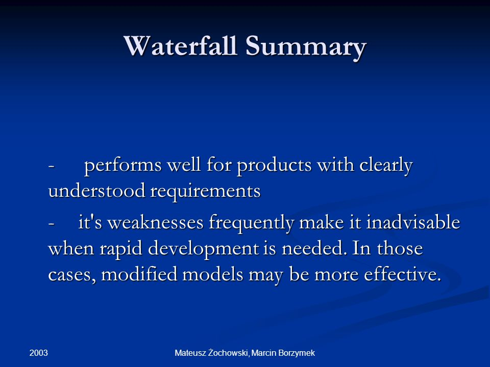2003 Mateusz Żochowski, Marcin Borzymek Waterfall Summary - performs well for products with clearly understood requirements -it s weaknesses frequently make it inadvisable when rapid development is needed.