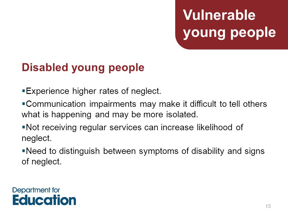 15 Disabled young people  Experience higher rates of neglect.