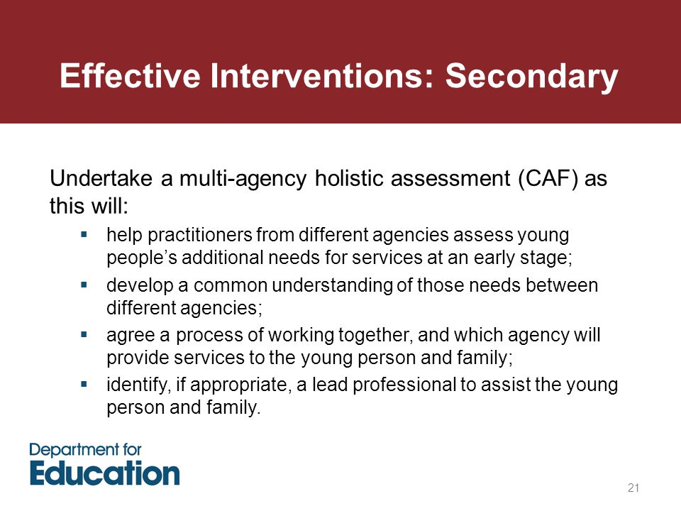 Effective Interventions: Secondary 21 Undertake a multi-agency holistic assessment (CAF) as this will:  help practitioners from different agencies assess young people's additional needs for services at an early stage;  develop a common understanding of those needs between different agencies;  agree a process of working together, and which agency will provide services to the young person and family;  identify, if appropriate, a lead professional to assist the young person and family.