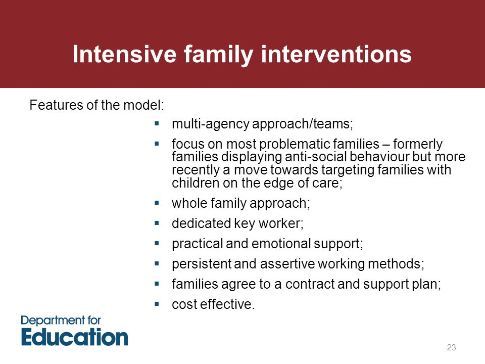 Intensive family interventions 23  multi-agency approach/teams;  focus on most problematic families – formerly families displaying anti-social behaviour but more recently a move towards targeting families with children on the edge of care;  whole family approach;  dedicated key worker;  practical and emotional support;  persistent and assertive working methods;  families agree to a contract and support plan;  cost effective.