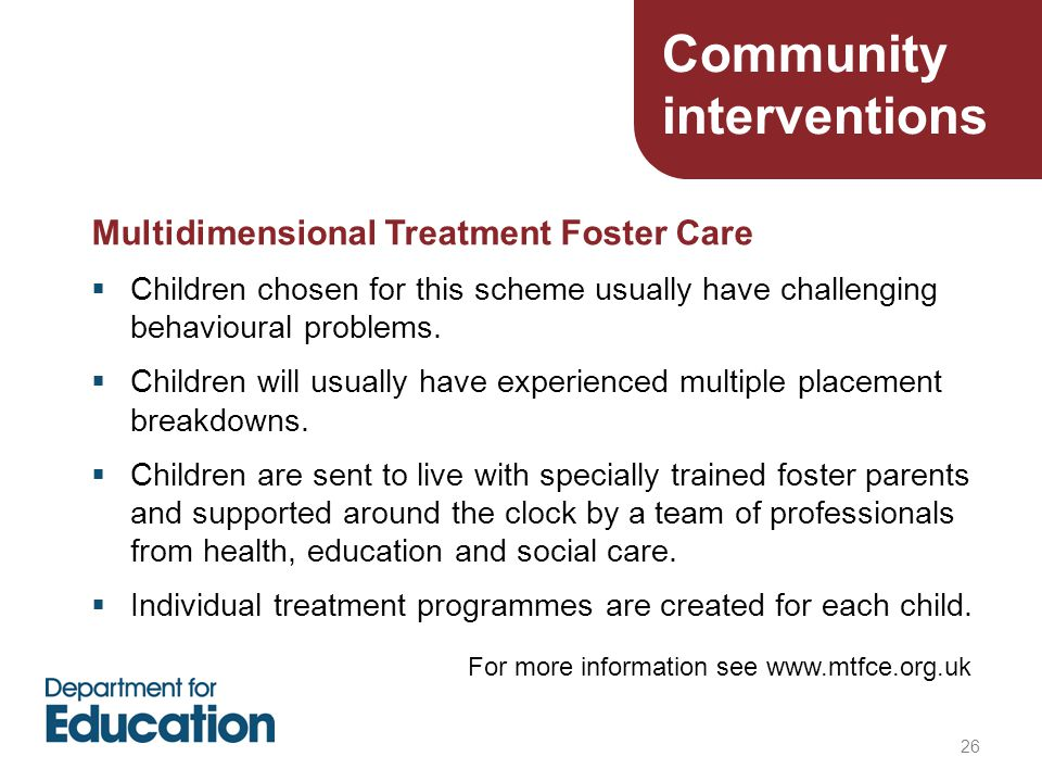 26 Multidimensional Treatment Foster Care  Children chosen for this scheme usually have challenging behavioural problems.