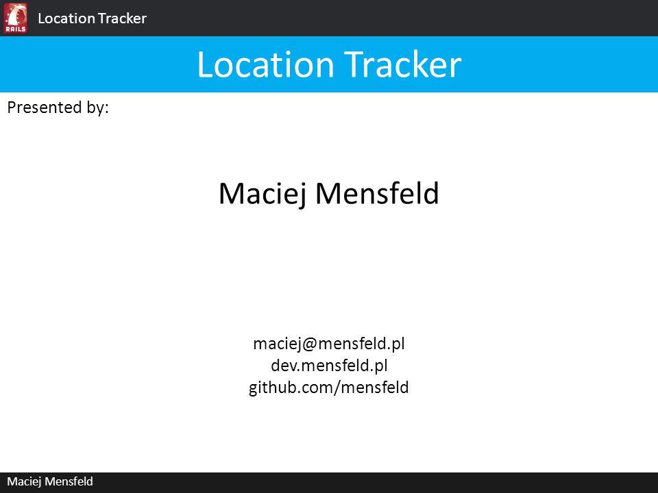 Location Tracker Maciej Mensfeld Presented by: Maciej Mensfeld Location Tracker maciej@mensfeld.pl dev.mensfeld.pl github.com/mensfeld