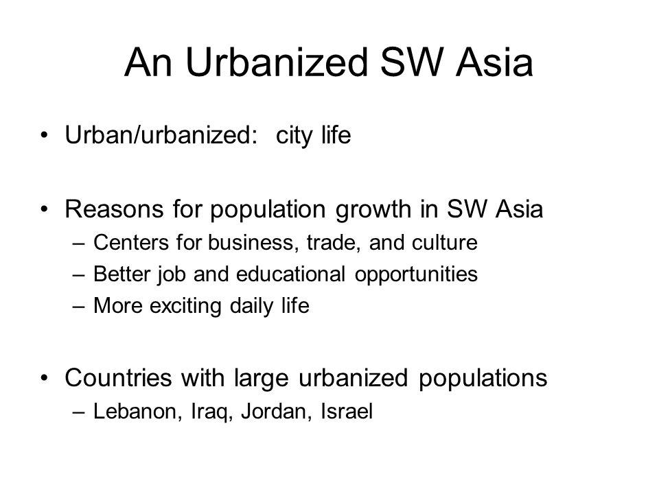 An Urbanized SW Asia Urban/urbanized: city life Reasons for population growth in SW Asia –Centers for business, trade, and culture –Better job and educational opportunities –More exciting daily life Countries with large urbanized populations –Lebanon, Iraq, Jordan, Israel