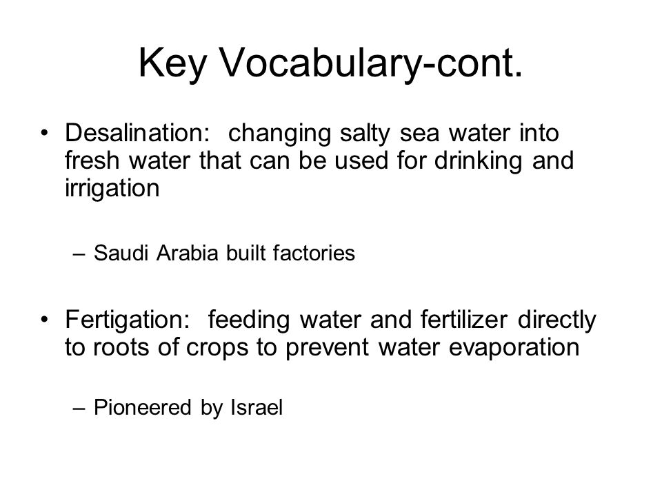 Key Vocabulary-cont. Desalination: changing salty sea water into fresh water that can be used for drinking and irrigation –Saudi Arabia built factorie