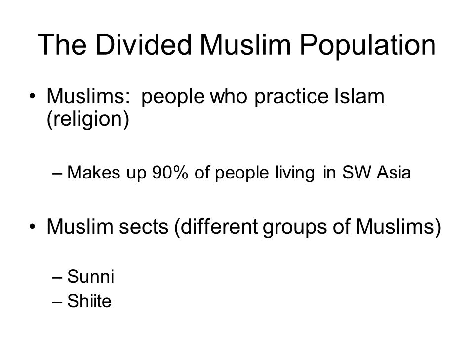 The Divided Muslim Population Muslims: people who practice Islam (religion) –Makes up 90% of people living in SW Asia Muslim sects (different groups of Muslims) –Sunni –Shiite