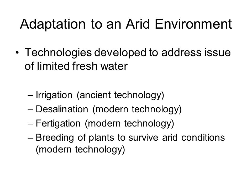 Adaptation to an Arid Environment Technologies developed to address issue of limited fresh water –Irrigation (ancient technology) –Desalination (modern technology) –Fertigation (modern technology) –Breeding of plants to survive arid conditions (modern technology)