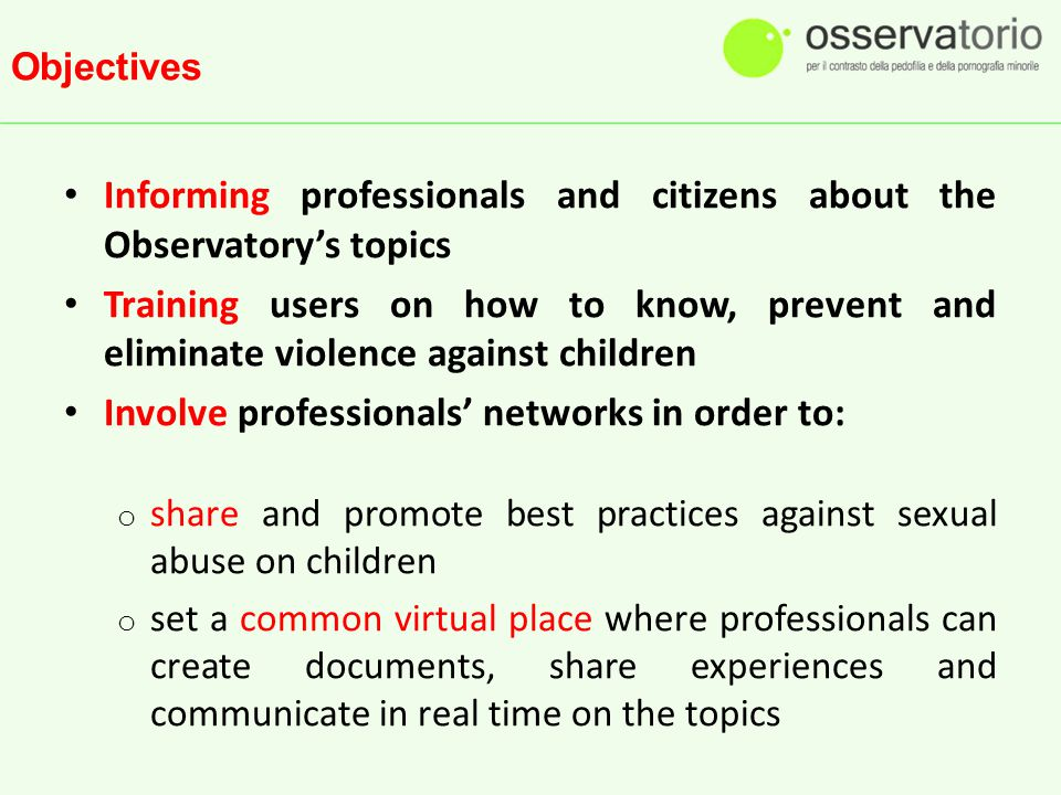 Objectives Informing professionals and citizens about the Observatory's topics Training users on how to know, prevent and eliminate violence against children Involve professionals' networks in order to: o share and promote best practices against sexual abuse on children o set a common virtual place where professionals can create documents, share experiences and communicate in real time on the topics