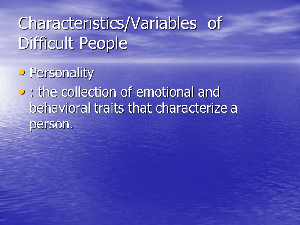 Characteristics/Variables of Difficult People Personality Personality : the collection of emotional and behavioral traits that characterize a person.