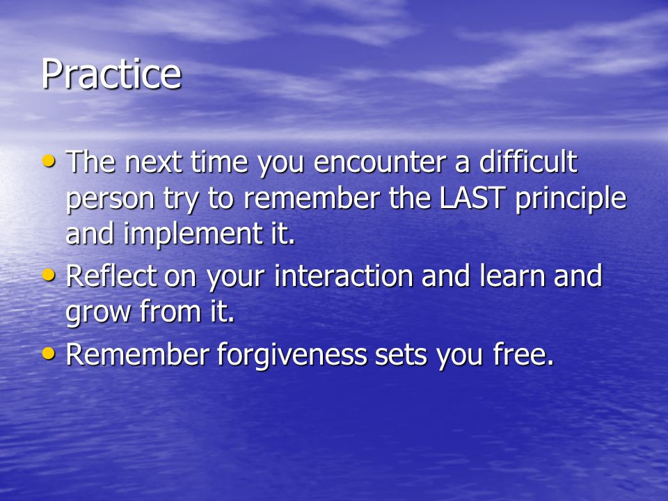 Practice The next time you encounter a difficult person try to remember the LAST principle and implement it.