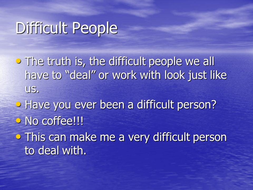 Difficult People The truth is, the difficult people we all have to deal or work with look just like us.