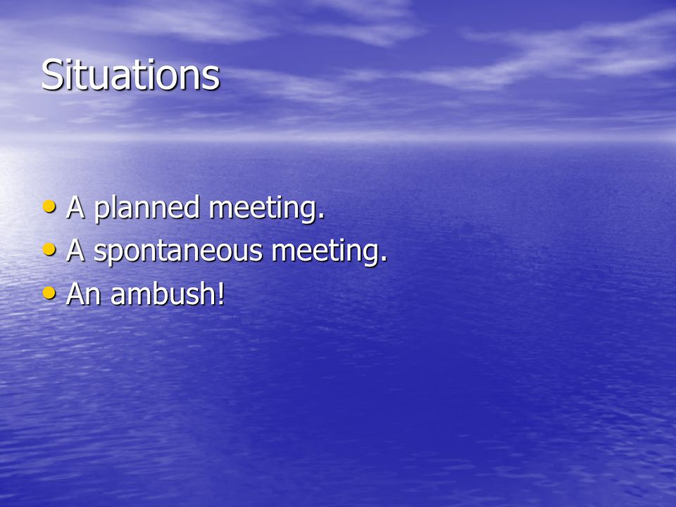 Situations A planned meeting. A planned meeting. A spontaneous meeting.